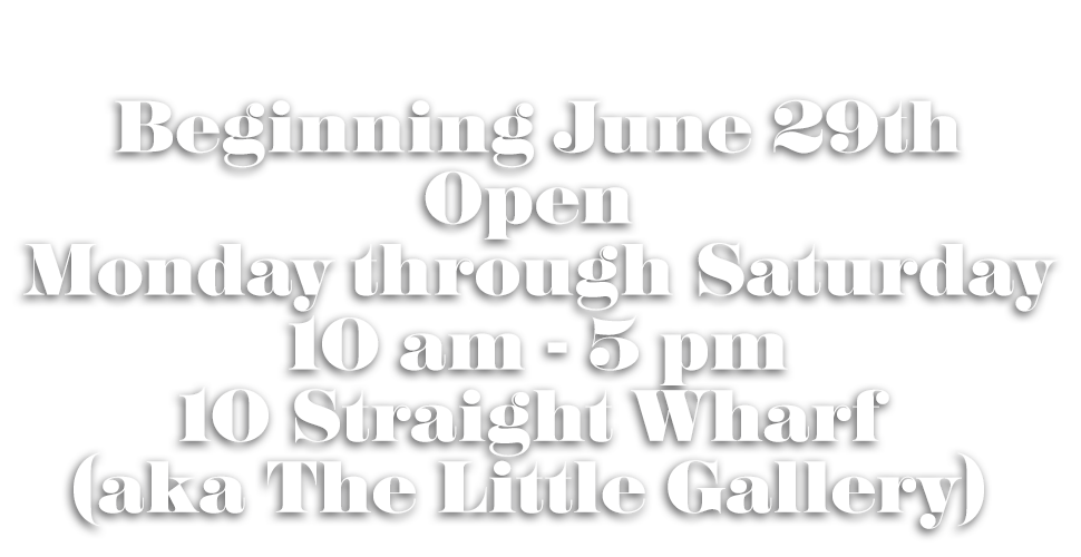 Beginning June 29th, Scrub Oak is open Monday through Saturday, 10 am - 5 pm at 10 Straight Wharf, aka The Little Gallery.